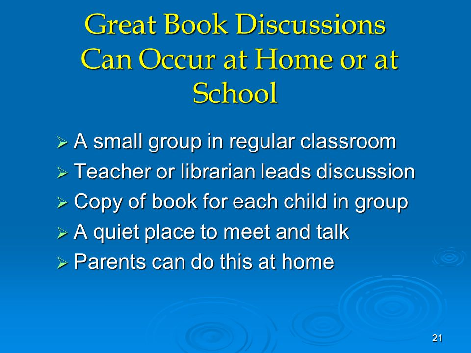Great Book Discussions Can Occur at Home or at School  A small group in regular classroom  Teacher or librarian leads discussion  Copy of book for