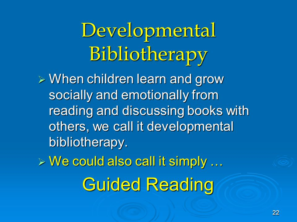 Developmental Bibliotherapy  When children learn and grow socially and emotionally from reading and discussing books with others, we call it developmental bibliotherapy.