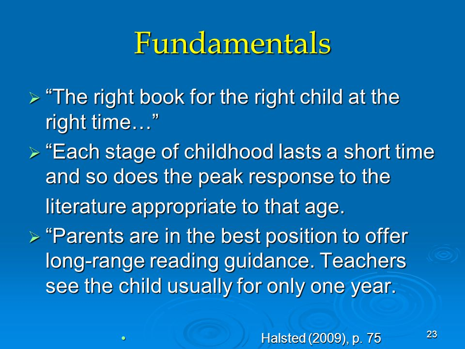 Fundamentals  The right book for the right child at the right time…  Each stage of childhood lasts a short time and so does the peak response to the literature appropriate to that age.