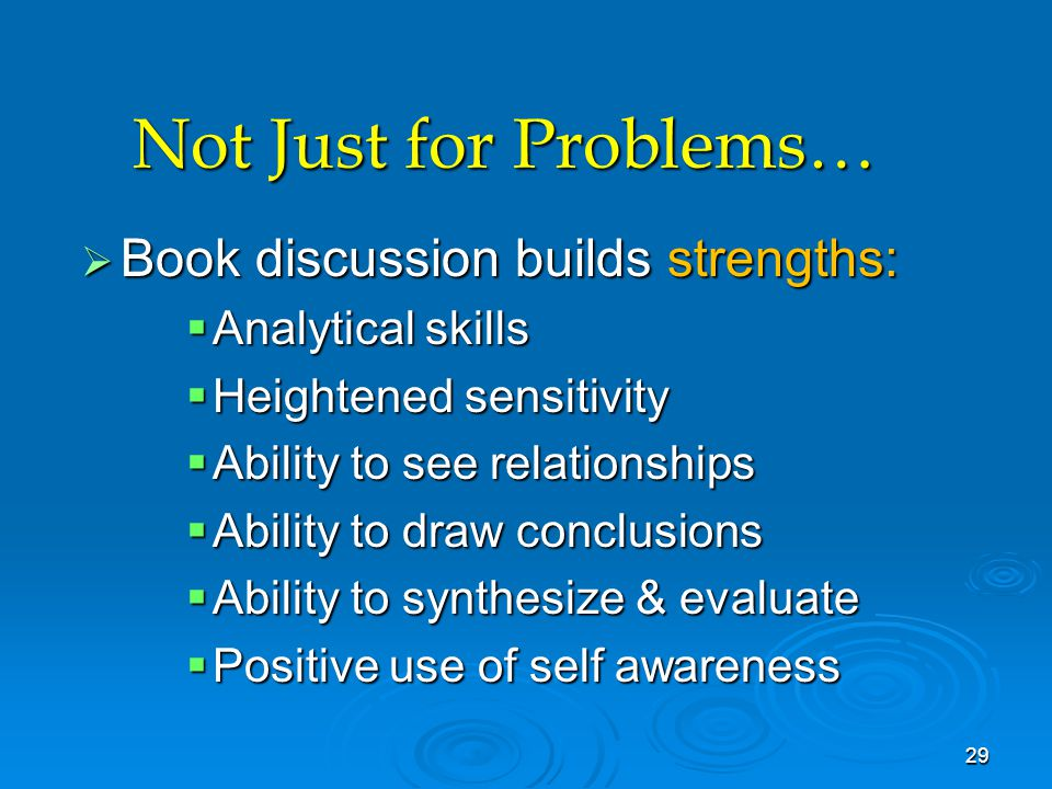 Not Just for Problems…  Book discussion builds strengths:  Analytical skills  Heightened sensitivity  Ability to see relationships  Ability to dr