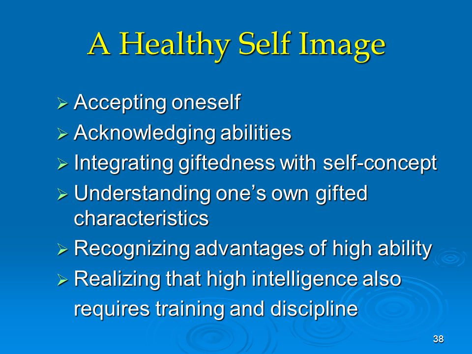 A Healthy Self Image  Accepting oneself  Acknowledging abilities  Integrating giftedness with self-concept  Understanding one's own gifted characteristics  Recognizing advantages of high ability  Realizing that high intelligence also requires training and discipline 38