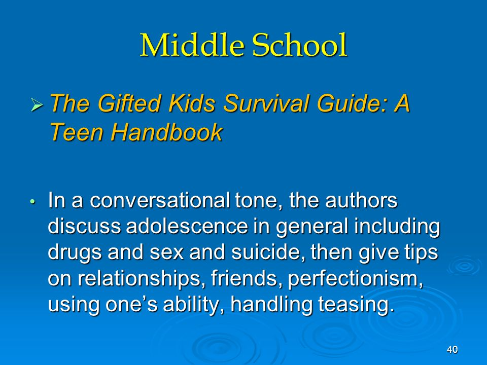 Middle School  The Gifted Kids Survival Guide: A Teen Handbook In a conversational tone, the authors discuss adolescence in general including drugs and sex and suicide, then give tips on relationships, friends, perfectionism, using one's ability, handling teasing.