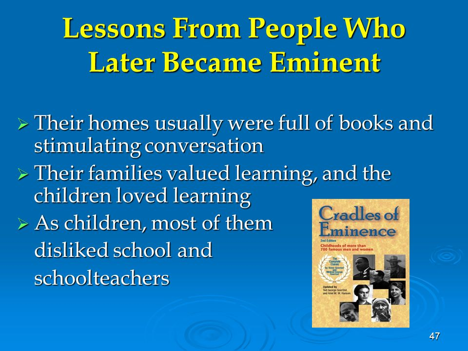 47 Lessons From People Who Later Became Eminent  Their homes usually were full of books and stimulating conversation  Their families valued learning