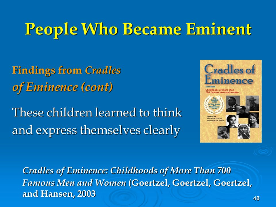 48 People Who Became Eminent Findings from Cradles of Eminence (cont) These children learned to think and express themselves clearly Cradles of Eminen