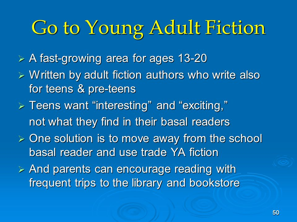 Go to Young Adult Fiction  A fast-growing area for ages 13-20  Written by adult fiction authors who write also for teens & pre-teens  Teens want interesting and exciting, not what they find in their basal readers  One solution is to move away from the school basal reader and use trade YA fiction  And parents can encourage reading with frequent trips to the library and bookstore 50