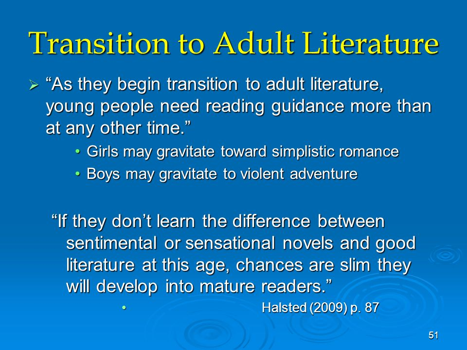 Transition to Adult Literature  As they begin transition to adult literature, young people need reading guidance more than at any other time. Girls may gravitate toward simplistic romanceGirls may gravitate toward simplistic romance Boys may gravitate to violent adventureBoys may gravitate to violent adventure If they don't learn the difference between sentimental or sensational novels and good literature at this age, chances are slim they will develop into mature readers. Halsted (2009) p.