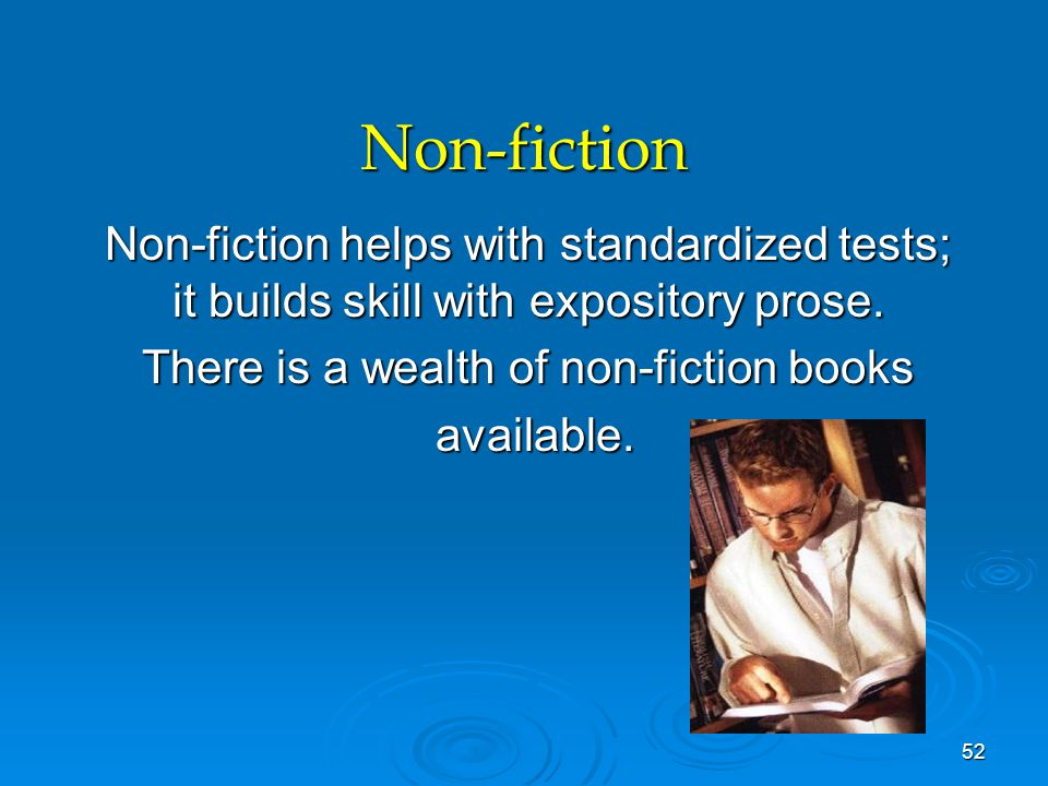 Non-fiction Non-fiction helps with standardized tests; it builds skill with expository prose. There is a wealth of non-fiction books available. availa