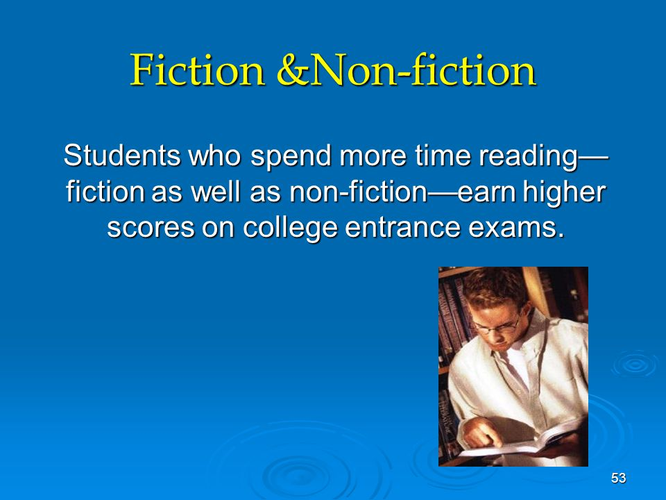 Fiction &Non-fiction Students who spend more time reading— fiction as well as non-fiction—earn higher scores on college entrance exams. 53