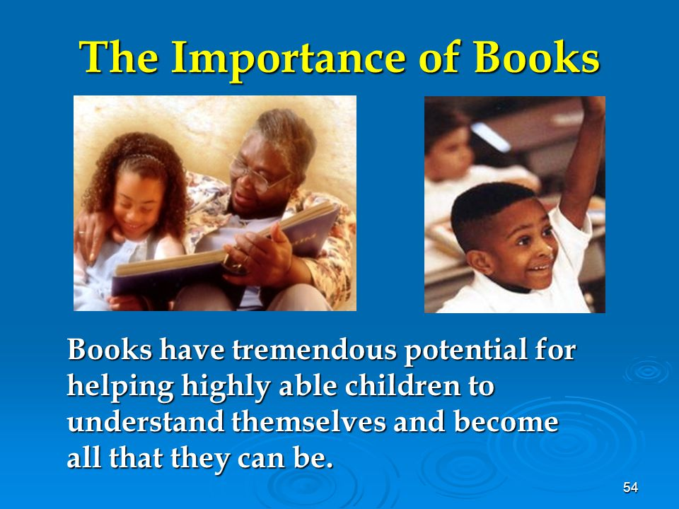 54 The Importance of Books Books have tremendous potential for helping highly able children to understand themselves and become all that they can be.