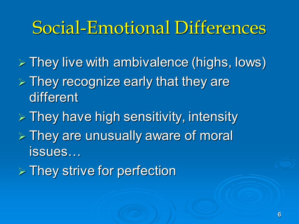Social-Emotional Differences  They live with ambivalence (highs, lows)  They recognize early that they are different  They have high sensitivity, i