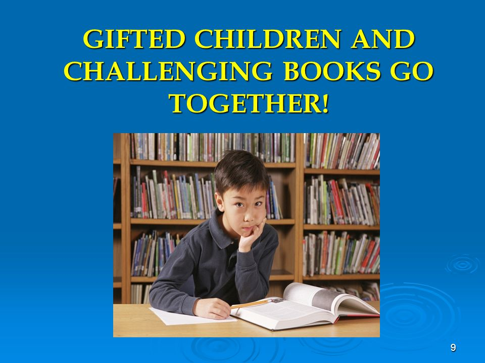 GIFTED CHILDREN AND CHALLENGING BOOKS GO TOGETHER! 9