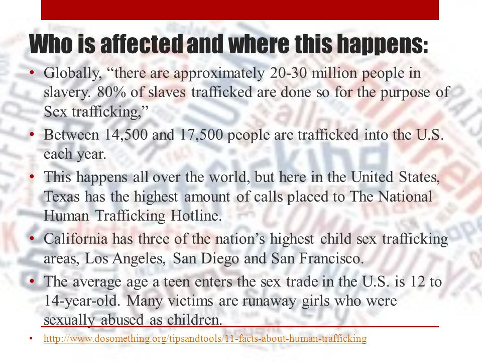 """Who is affected and where this happens: Globally, """"there are approximately 20-30 million people in slavery. 80% of slaves trafficked are done so for t"""