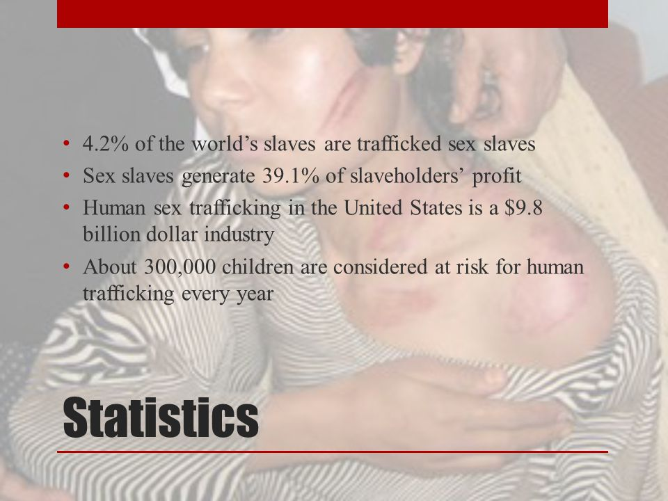 Statistics 4.2% of the world's slaves are trafficked sex slaves Sex slaves generate 39.1% of slaveholders' profit Human sex trafficking in the United