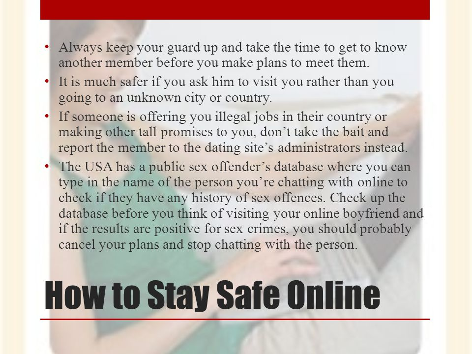 How to Stay Safe Online Always keep your guard up and take the time to get to know another member before you make plans to meet them. It is much safer
