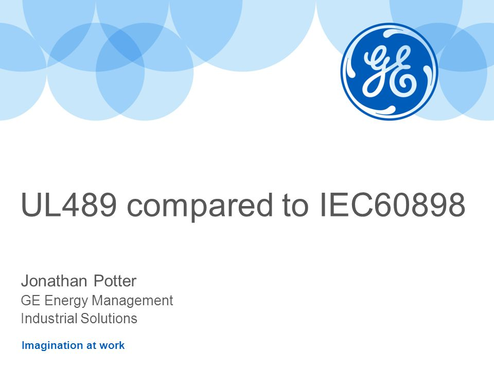 Imagination at work UL489 compared to IEC60898 Jonathan Potter GE Energy Management Industrial Solutions
