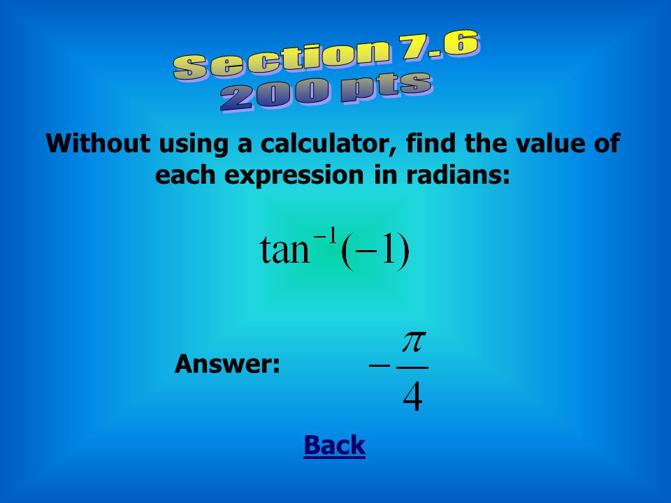Back Without using a calculator, find the value of each expression in radians: Answer: