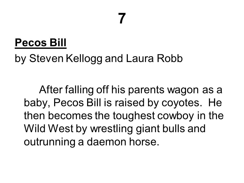 7 Pecos Bill by Steven Kellogg and Laura Robb After falling off his parents wagon as a baby, Pecos Bill is raised by coyotes.