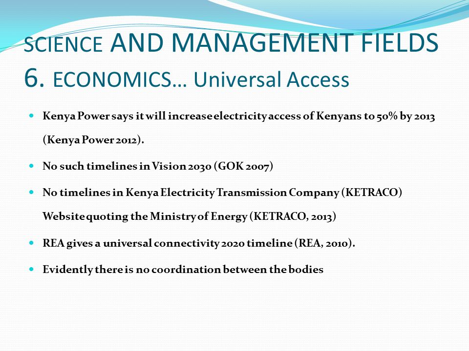 SCIENCE AND MANAGEMENT FIELDS 6. ECONOMICS… Universal Access Kenya Power says it will increase electricity access of Kenyans to 50% by 2013 (Kenya Pow