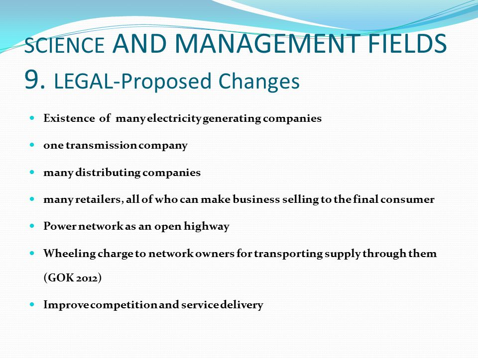SCIENCE AND MANAGEMENT FIELDS 9. LEGAL-Proposed Changes Existence of many electricity generating companies one transmission company many distributing