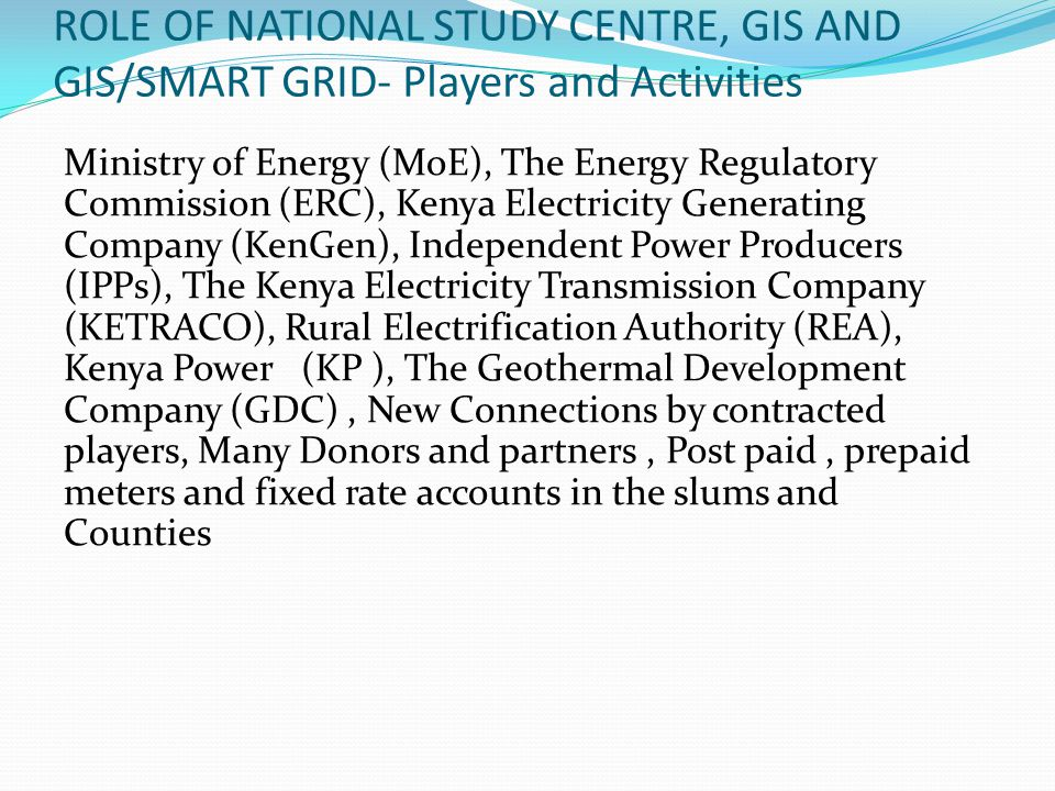 ROLE OF NATIONAL STUDY CENTRE, GIS AND GIS/SMART GRID- Players and Activities Ministry of Energy (MoE), The Energy Regulatory Commission (ERC), Kenya