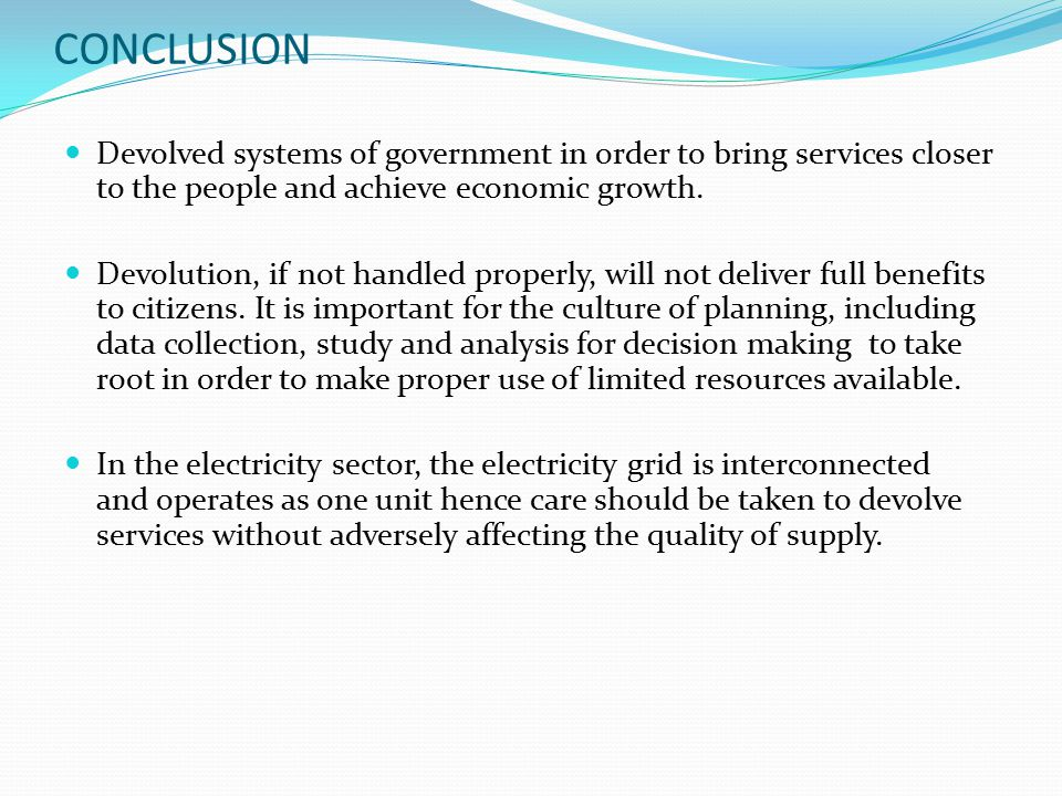 CONCLUSION Devolved systems of government in order to bring services closer to the people and achieve economic growth. Devolution, if not handled prop