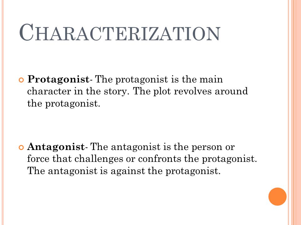 C HARACTERIZATION Protagonist - The protagonist is the main character in the story. The plot revolves around the protagonist. Antagonist - The antagon