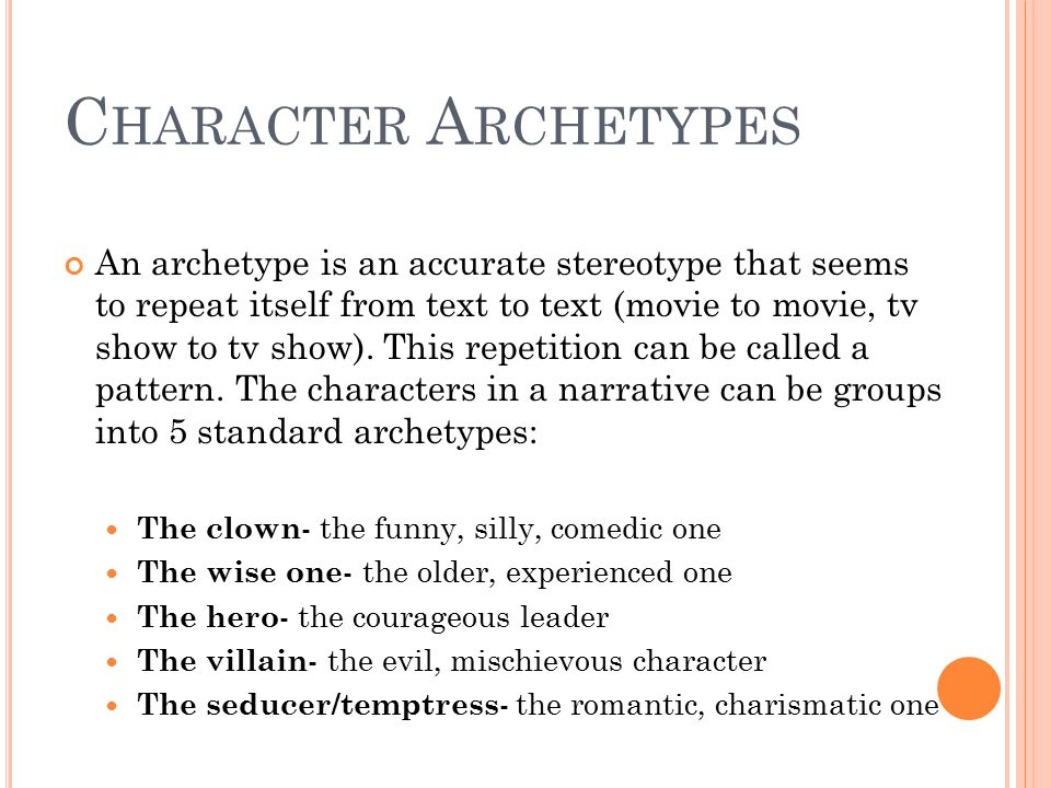 C HARACTER A RCHETYPES An archetype is an accurate stereotype that seems to repeat itself from text to text (movie to movie, tv show to tv show). This