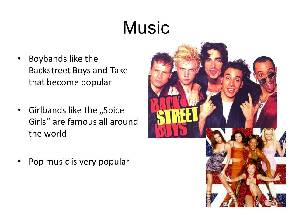 "Music Boybands like the Backstreet Boys and Take that become popular Girlbands like the ""Spice Girls are famous all around the world Pop music is very popular"