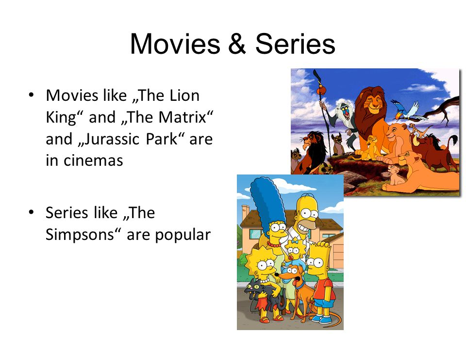 "Movies & Series Movies like ""The Lion King and ""The Matrix and ""Jurassic Park are in cinemas Series like ""The Simpsons are popular"