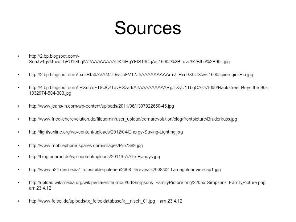 Sources http://2.bp.blogspot.com/- ScnJv4qvMuw/TbPU1GLqfWI/AAAAAAAADK4/HgYFfS13CqA/s1600/I%2BLove%2Bthe%2B90s.jpg http://2.bp.blogspot.com/-xnsRIa0AVAM/T0wCaFVT7JI/AAAAAAAAAms/_HcrDX0UXlw/s1600/spice-girlsPic.jpg http://4.bp.blogspot.com/-HXol7cFT8QQ/TdvESzarkAI/AAAAAAAAARg/LXyU1TbgCAs/s1600/Backstreet-Boys-the-90s- 1332974-504-383.jpg http://www.jeans-in.com/wp-content/uploads/2011/06/1307822650-45.jpg http://www.friedlicherevolution.de/fileadmin/user_upload/comarevolution/blog/frontpicture/Bruderkuss.jpg http://lightsonline.org/wp-content/uploads/2012/04/Energy-Saving-Lighting.jpg http://www.mobilephone-spares.com/images/P/p7389.jpg http://blog.conrad.de/wp-content/uploads/2011/07/Alte-Handys.jpg http://www.n24.de/media/_fotos/bildergalerien/2008_4/revivals2008/02-Tamagotchi-viele-ap1.jpg http://upload.wikimedia.org/wikipedia/en/thumb/0/0d/Simpsons_FamilyPicture.png/220px-Simpsons_FamilyPicture.png am 23.4.12 http://www.feibel.de/uploads/tx_feibeldatabase/k__nisch_01.jpg am 23.4.12