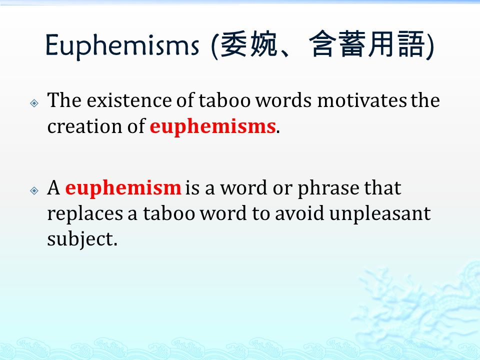 Euphemisms ( 委婉、含蓄用語 )  The existence of taboo words motivates the creation of euphemisms.