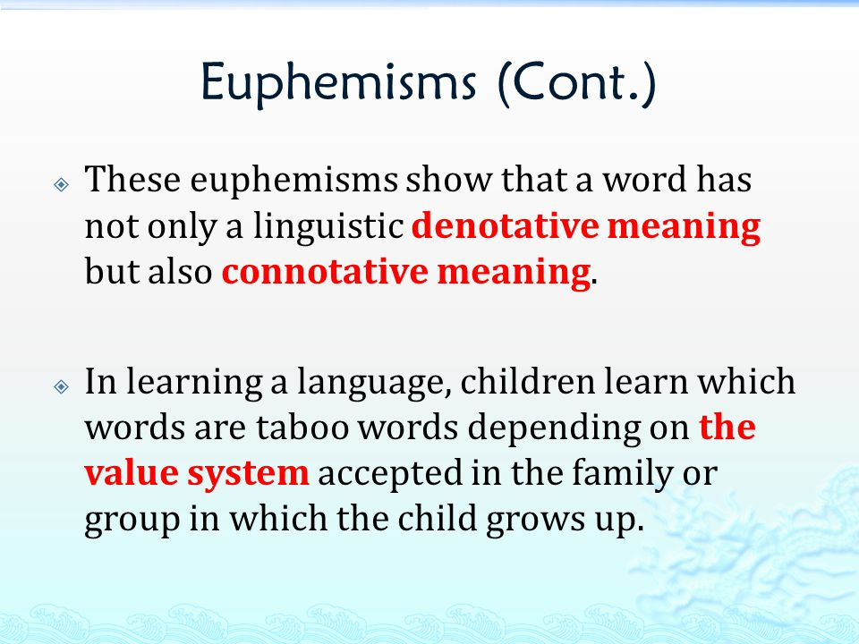 Euphemisms (Cont.)  These euphemisms show that a word has not only a linguistic denotative meaning but also connotative meaning.