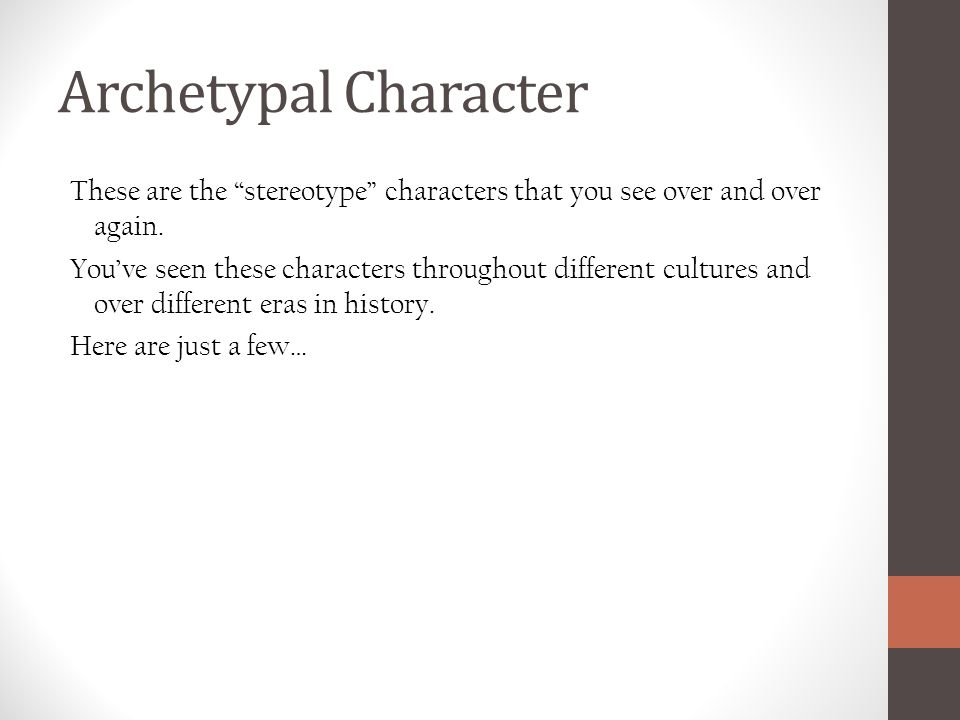 Archetypal Character These are the stereotype characters that you see over and over again.