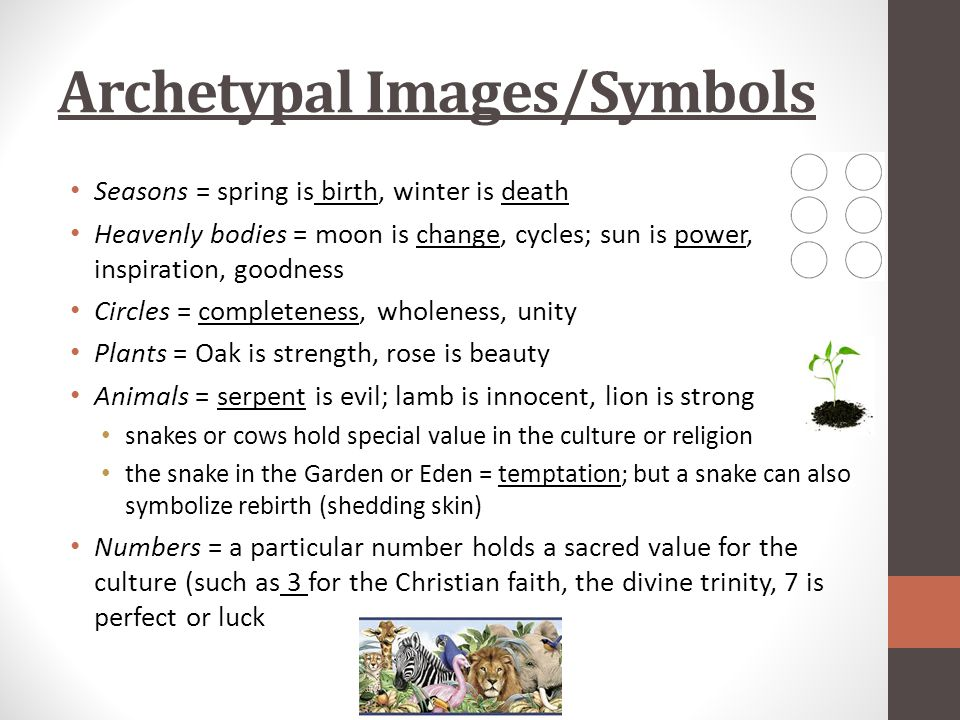 Archetypal Images/Symbols Seasons = spring is birth, winter is death Heavenly bodies = moon is change, cycles; sun is power, inspiration, goodness Circles = completeness, wholeness, unity Plants = Oak is strength, rose is beauty Animals = serpent is evil; lamb is innocent, lion is strong snakes or cows hold special value in the culture or religion the snake in the Garden or Eden = temptation; but a snake can also symbolize rebirth (shedding skin) Numbers = a particular number holds a sacred value for the culture (such as 3 for the Christian faith, the divine trinity, 7 is perfect or luck