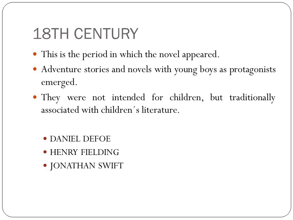 18TH CENTURY This is the period in which the novel appeared. Adventure stories and novels with young boys as protagonists emerged. They were not inten