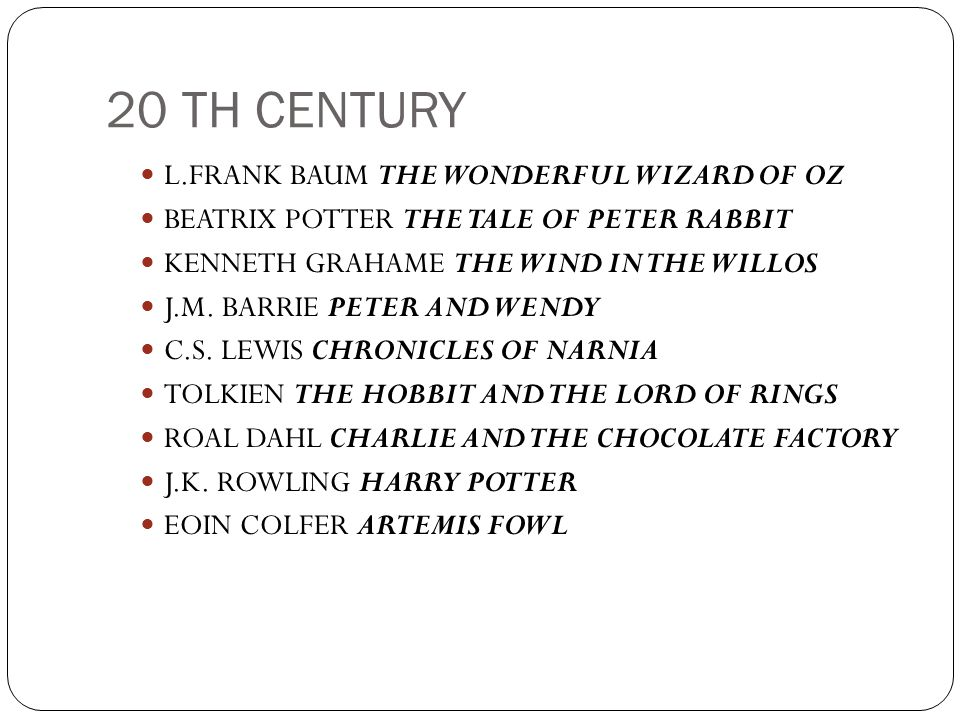 20 TH CENTURY L.FRANK BAUM THE WONDERFUL WIZARD OF OZ BEATRIX POTTER THE TALE OF PETER RABBIT KENNETH GRAHAME THE WIND IN THE WILLOS J.M. BARRIE PETER