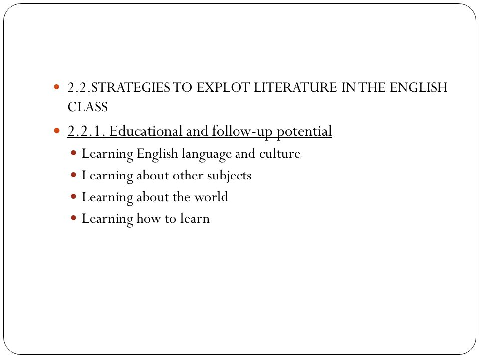 2.2.STRATEGIES TO EXPLOT LITERATURE IN THE ENGLISH CLASS 2.2.1. Educational and follow-up potential Learning English language and culture Learning abo