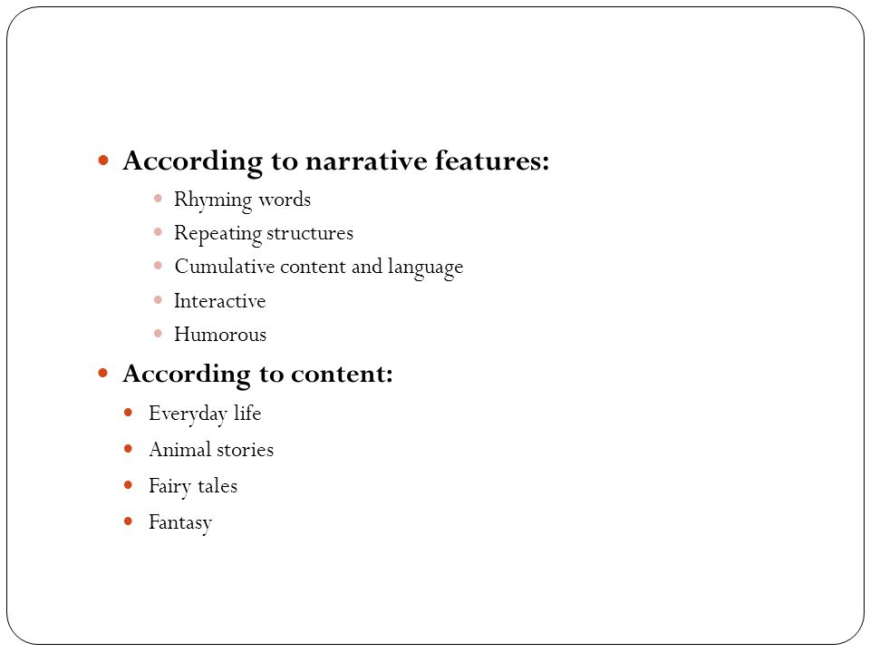 According to narrative features: Rhyming words Repeating structures Cumulative content and language Interactive Humorous According to content: Everyda