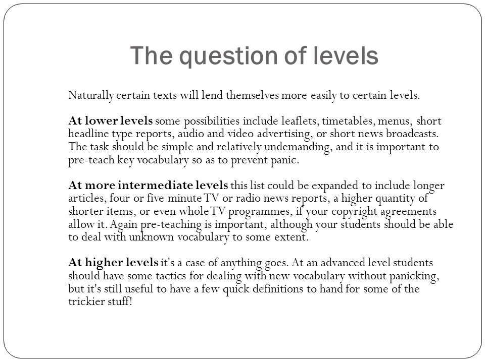 The question of levels Naturally certain texts will lend themselves more easily to certain levels. At lower levels some possibilities include leaflets