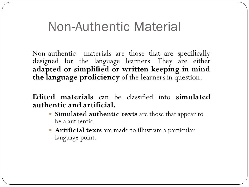 Non-Authentic Material Non-authentic materials are those that are speci fi cally designed for the language learners. They are either adapted or simpli