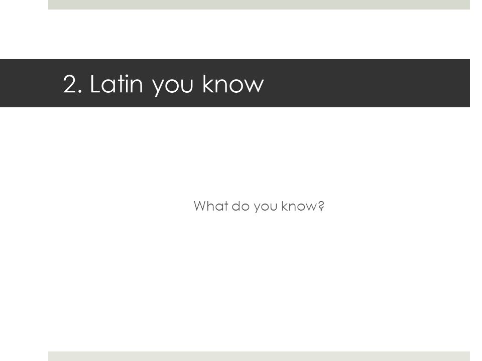 2. Latin you know What do you know?