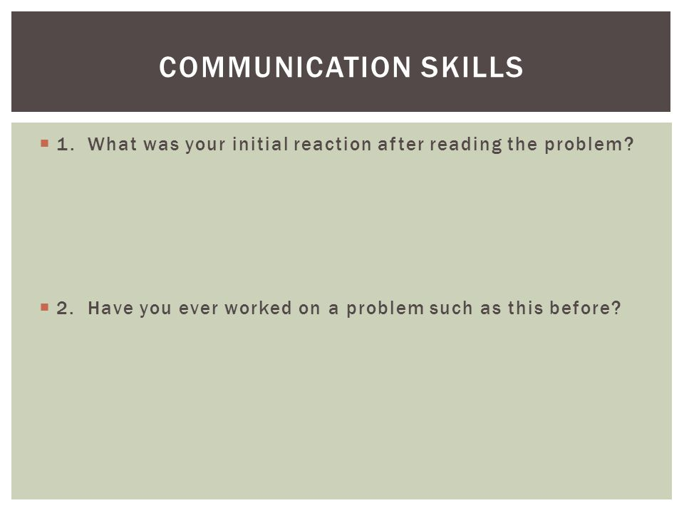  1. What was your initial reaction after reading the problem?  2. Have you ever worked on a problem such as this before? COMMUNICATION SKILLS