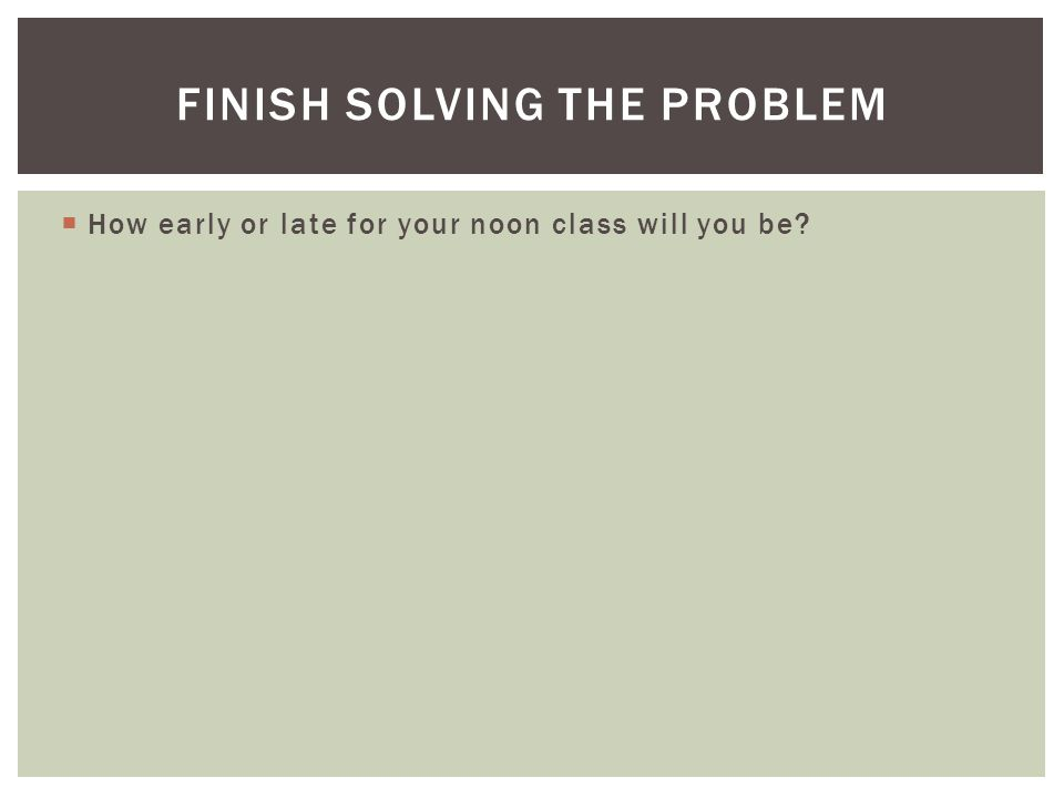  How early or late for your noon class will you be? FINISH SOLVING THE PROBLEM