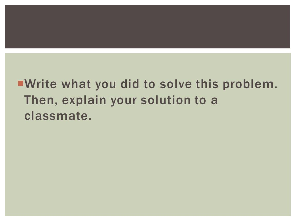  Write what you did to solve this problem. Then, explain your solution to a classmate.
