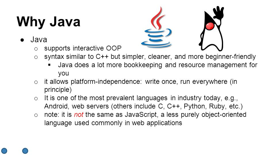 ●Java o supports interactive OOP o syntax similar to C++ but simpler, cleaner, and more beginner-friendly  Java does a lot more bookkeeping and resource management for you o it allows platform-independence: write once, run everywhere (in principle) o It is one of the most prevalent languages in industry today, e.g., Android, web servers (others include C, C++, Python, Ruby, etc.) o note: it is not the same as JavaScript, a less purely object-oriented language used commonly in web applications Why Java