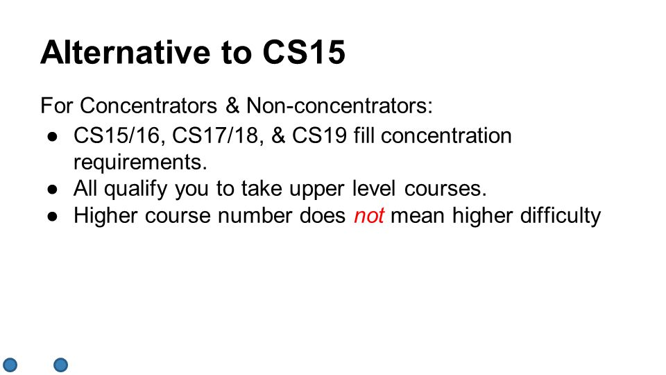 Alternative to CS15 ●CS15/16, CS17/18, & CS19 fill concentration requirements. ●All qualify you to take upper level courses. ●Higher course number doe