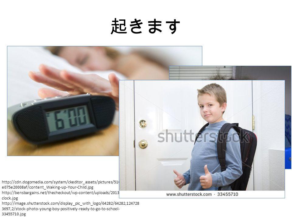 起きます http://cdn.dogomedia.com/system/ckeditor_assets/pictures/510451851860 e075e20008af/content_Waking-up-Your-Child.jpg http://bensbargains.net/thecheckout/wp-content/uploads/2013/07/alarm- clock.jpg http://image.shutterstock.com/display_pic_with_logo/64282/64282,124728 3697,2/stock-photo-young-boy-positively-ready-to-go-to-school- 33455710.jpg