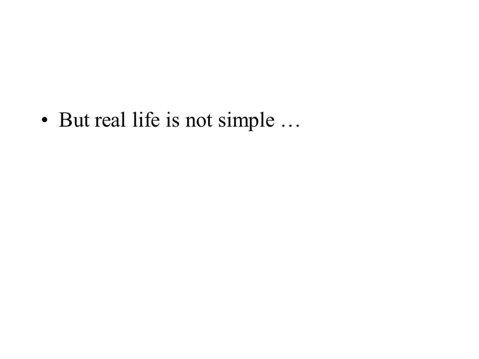 But real life is not simple …