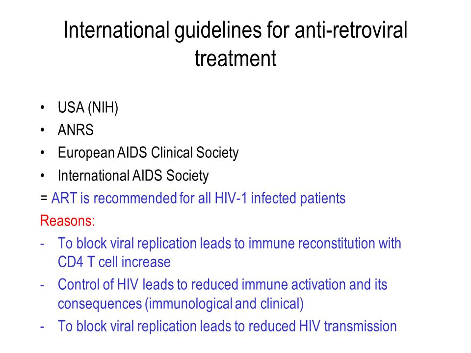 International guidelines for anti-retroviral treatment USA (NIH) ANRS European AIDS Clinical Society International AIDS Society = ART is recommended for all HIV-1 infected patients Reasons: -To block viral replication leads to immune reconstitution with CD4 T cell increase -Control of HIV leads to reduced immune activation and its consequences (immunological and clinical) -To block viral replication leads to reduced HIV transmission