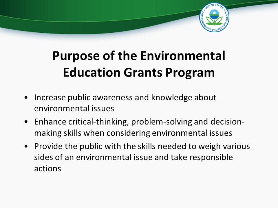 Purpose of the Environmental Education Grants Program Increase public awareness and knowledge about environmental issues Enhance critical-thinking, pr